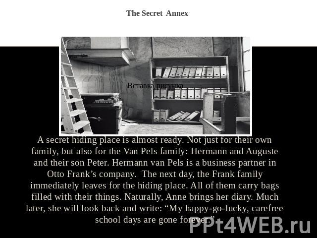 The Secret Annex A secret hiding place is almost ready. Not just for their own family, but also for the Van Pels family: Hermann and Auguste and their son Peter. Hermann van Pels is a business partner in Otto Frank's company. The next day, the Frank…