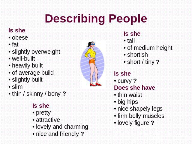 Describing People Is she• obese• fat• slightly overweight• well-built• heavily built• of average build• slightly built• slim• thin / skinny / bony ? Is she• pretty• attractive• lovely and charming• nice and friendly ? Is she• curvy ?Does she have• t…