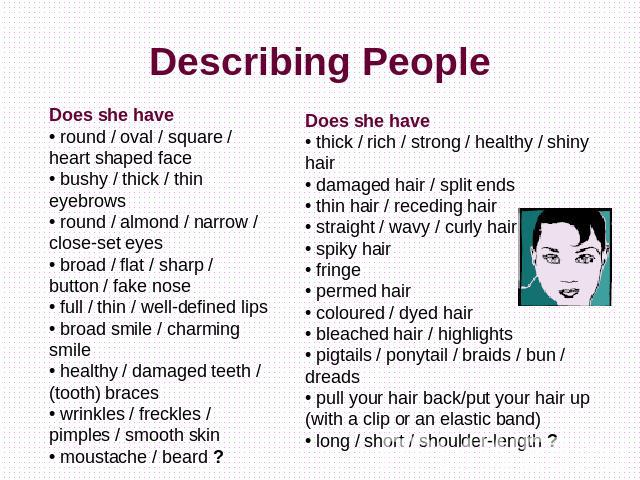 Describing People Does she have• round / oval / square / heart shaped face• bushy / thick / thin eyebrows• round / almond / narrow / close-set eyes• broad / flat / sharp / button / fake nose• full / thin / well-defined lips• broad smile / charming s…