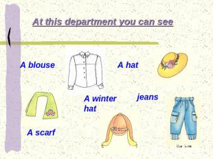At this department you can see A blouse A hat A scarf A winter hat jeans