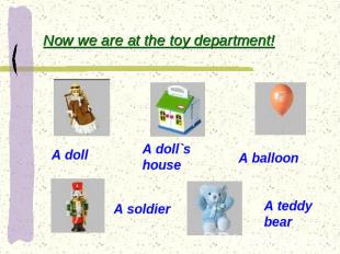 Now we are at the toy department! A doll A doll`s house A balloon A soldier A te
