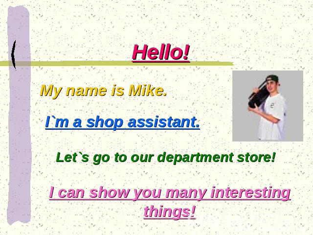 Hello! My name is Mike. I`m a shop assistant. Let`s go to our department store! I can show you many interesting things!