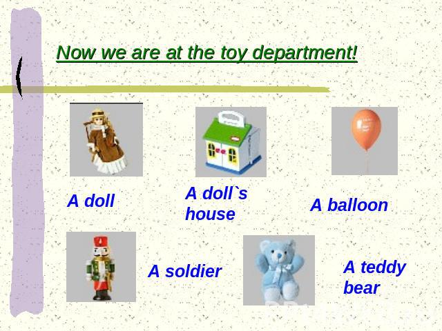 Now we are at the toy department! A doll A doll`s house A balloon A soldier A teddy bear