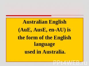 Australian English (AuE, AusE, en-AU) is the form of the English language used i