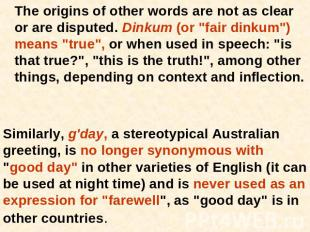 "The origins of other words are not as clear or are disputed. Dinkum (or ""fair di"