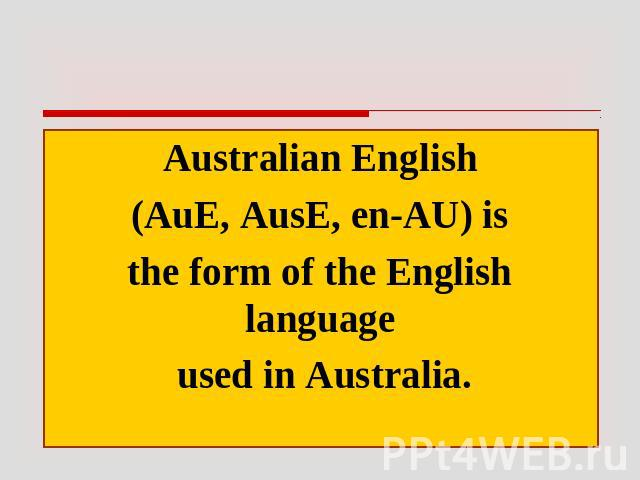 Australian English (AuE, AusE, en-AU) is the form of the English language used in Australia.