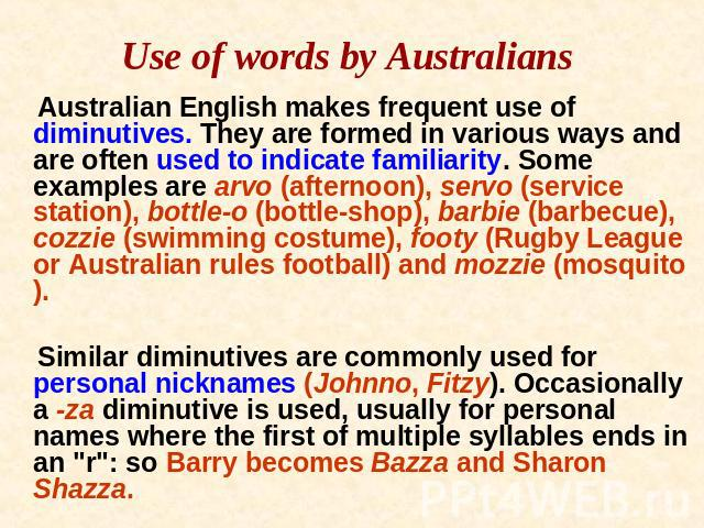 Use of words by Australians Australian English makes frequent use of diminutives. They are formed in various ways and are often used to indicate familiarity. Some examples are arvo (afternoon), servo (service station), bottle-o (bottle-shop), barbie…