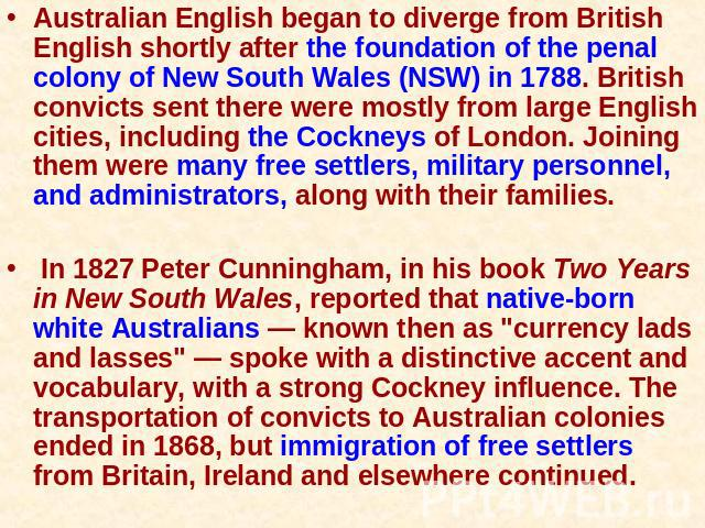 Australian English began to diverge from British English shortly after the foundation of the penal colony of New South Wales (NSW) in 1788. British convicts sent there were mostly from large English cities, including the Cockneys of London. Joining …