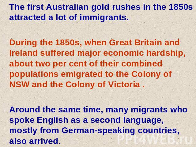 The first Australian gold rushes in the 1850s attracted a lot of immigrants. During the 1850s, when Great Britain and Ireland suffered major economic hardship, about two per cent of their combined populations emigrated to the Colony of NSW and the C…