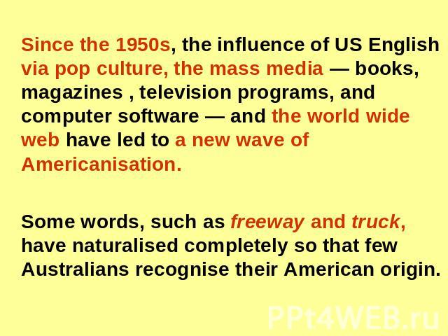 Since the 1950s, the influence of US English via pop culture, the mass media — books, magazines , television programs, and computer software — and the world wide web have led to a new wave of Americanisation. Some words, such as freeway and truck, h…