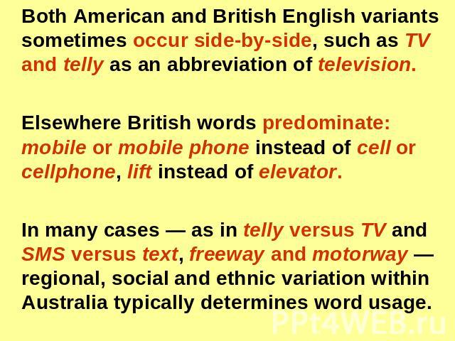 Both American and British English variants sometimes occur side-by-side, such as TV and telly as an abbreviation of television. Elsewhere British words predominate: mobile or mobile phone instead of cell or cellphone, lift instead of elevator. In ma…