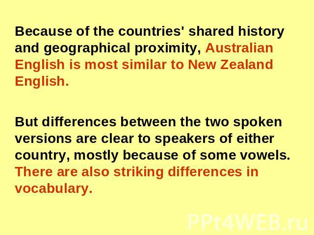 Because of the countries' shared history and geographical proximity, Australian English is most similar to New Zealand English. But differences between the two spoken versions are clear to speakers of either country, mostly because of some vowels. T…