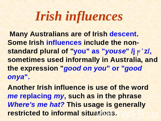 Irish influences Many Australians are of Irish descent. Some Irish influences include the non-standard plural of