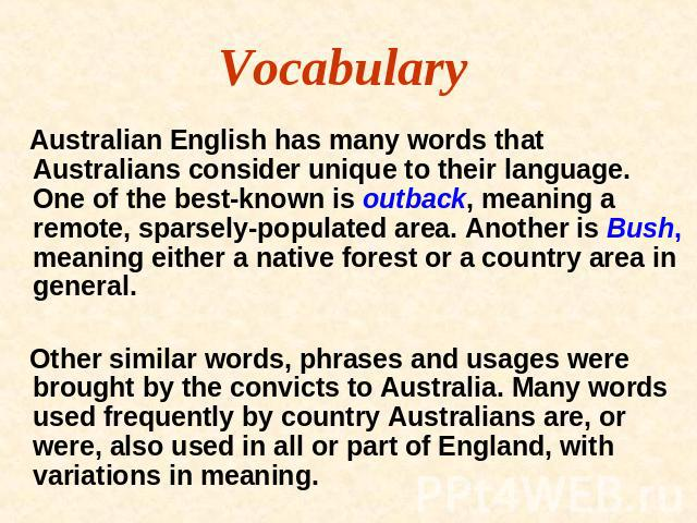 Vocabulary Australian English has many words that Australians consider unique to their language. One of the best-known is outback, meaning a remote, sparsely-populated area. Another is Bush, meaning either a native forest or a country area in genera…