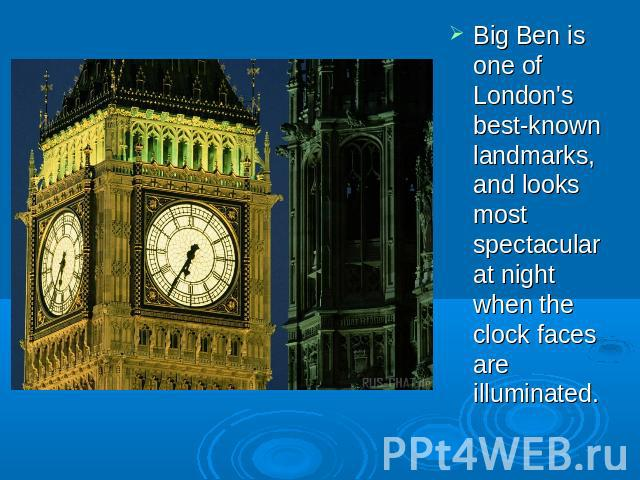 Big Ben is one of London's best-known landmarks, and looks most spectacular at night when the clock faces are illuminated.
