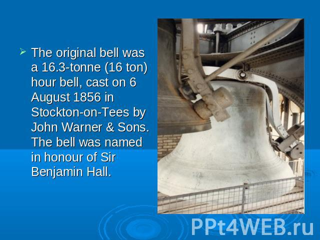 The original bell was a 16.3-tonne (16 ton) hour bell, cast on 6 August 1856 in Stockton-on-Tees by John Warner & Sons. The bell was named in honour of Sir Benjamin Hall.