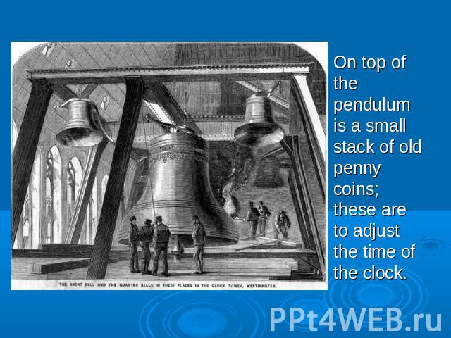 On top of the pendulum is a small stack of old penny coins; these are to adjust the time of the clock.