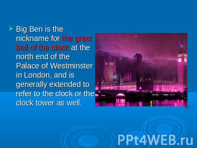 Big Ben is the nickname for the great bell of the clock at the north end of the Palace of Westminster in London, and is generally extended to refer to the clock or the clock tower as well.