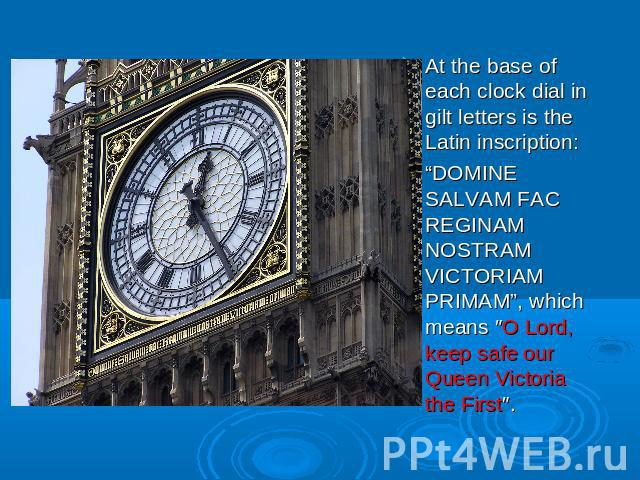 "At the base of each clock dial in gilt letters is the Latin inscription: ""DOMINE SALVAM FAC REGINAM NOSTRAM VICTORIAM PRIMAM"", which means ″O Lord, keep safe our Queen Victoria the First″."
