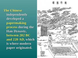 The Chinese independently developed a papermaking process during the Han Dynasty