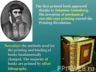 The first printed book appeared thanks to Johannes Gutenberg. His invention of m