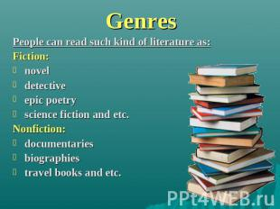 Genres People can read such kind of literature as:Fiction: novel detective epic