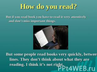 How do you read? But if you read book you have to read it very attentively and d