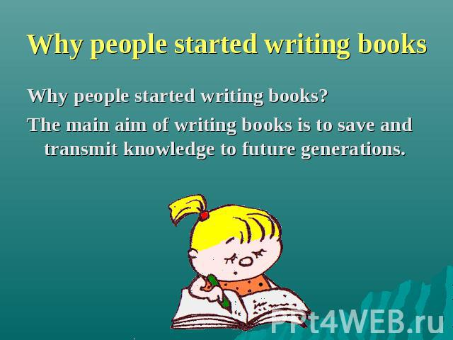 Why people started writing books Why people started writing books? The main aim of writing books is to save and transmit knowledge to future generations.