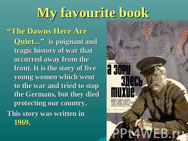 "My favourite book ""The Dawns Here Are Quiet..."" is poignant and tragic history of war that occurred away from the front. It is the story of five young women which went to the war and tried to stop the Germans, but they died protecting our country. T…"