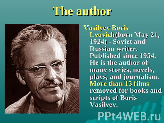 The author Vasilyev Boris Lvovich(born May 21, 1924) - Soviet and Russian writer. Published since 1954. He is the author of many stories, novels, plays, and journalism. More than 15 films removed for books and scripts of Boris Vasilyev.