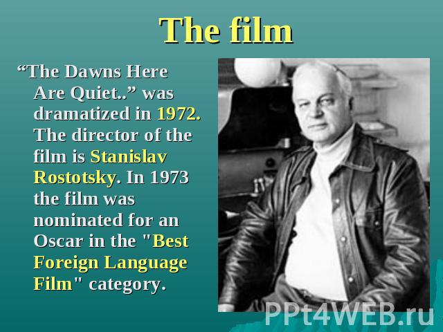 "The film ""The Dawns Here Are Quiet.."" was dramatized in 1972. The director of the film is Stanislav Rostotsky. In 1973 the film was nominated for an Oscar in the"