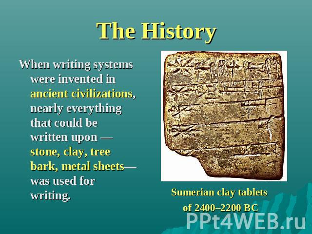 The History When writing systems were invented in ancient civilizations, nearly everything that could be written upon —stone, clay, tree bark, metal sheets—was used for writing. Sumerian clay tablets of 2400–2200 BC