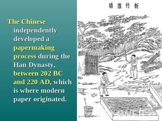 The Chinese independently developed a papermaking process during the Han Dynasty, between 202 BC and 220 AD, which is where modern paper originated.