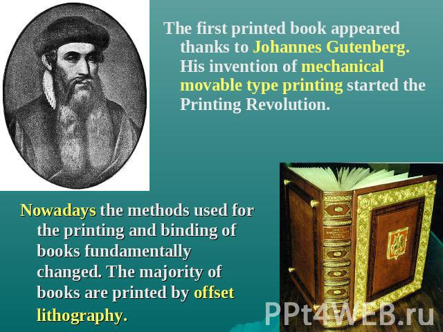 The first printed book appeared thanks to Johannes Gutenberg. His invention of mechanical movable type printing started the Printing Revolution. Nowadays the methods used for the printing and binding of books fundamentally changed. The majority of b…