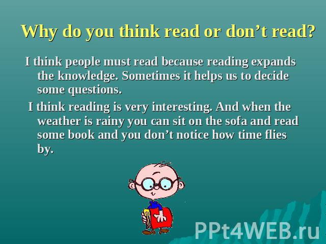 Why do you think read or don't read? I think people must read because reading expands the knowledge. Sometimes it helps us to decide some questions. I think reading is very interesting. And when the weather is rainy you can sit on the sofa and read …