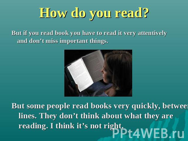 How do you read? But if you read book you have to read it very attentively and don't miss important things. But some people read books very quickly, between lines. They don't think about what they are reading. I think it's not right.