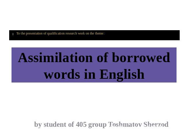 WELCOME To the presentation of qualification research work on the theme: Assimilation of borrowed words in English by student of 405 group Toshmatov Sherzod