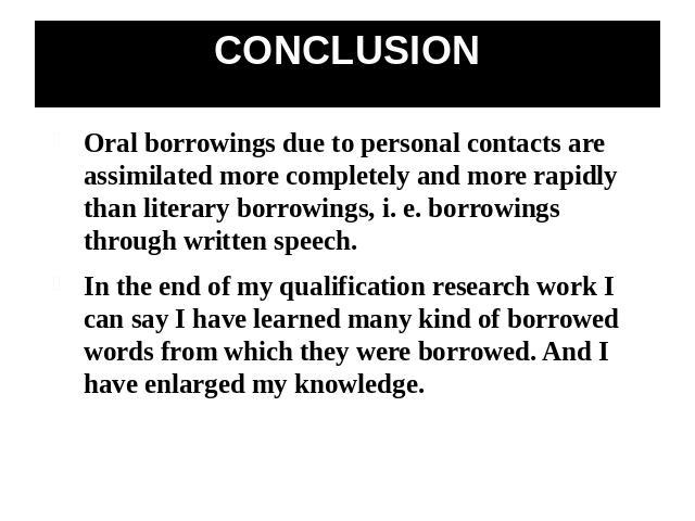 CONCLUSION Oral borrowings due to personal contacts are assimilated more completely and more rapidly than literary borrowings, i. e. borrowings through written speech.In the end of my qualification research work I can say I have learned many kind of…