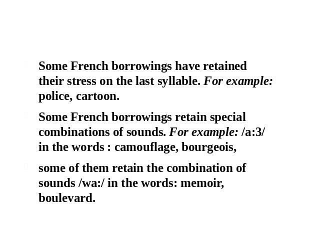 2.1 Phonetic assimilation of borrowed words Some French borrowings have retained their stress on the last syllable. For example: police, cartoon. Some French borrowings retain special combinations of sounds. For example: /a:3/ in the words : camoufl…