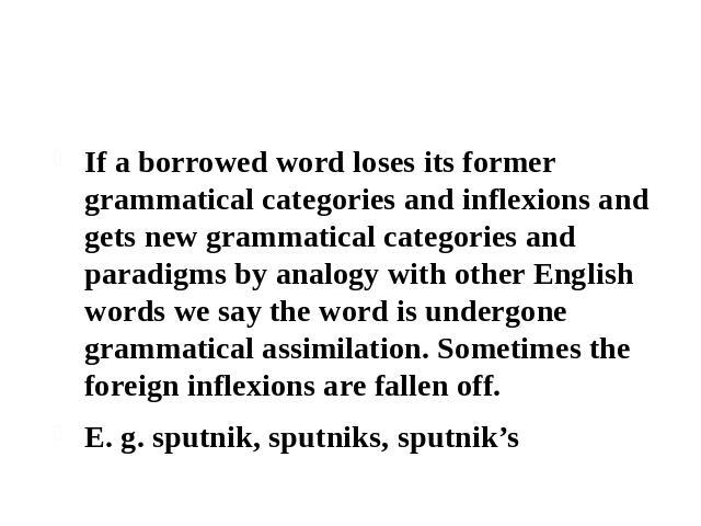 2.2 Grammatical assimilation of borrowed words If a borrowed word loses its former grammatical categories and inflexions and gets new grammatical categories and paradigms by analogy with other English words we say the word is undergone grammatical a…