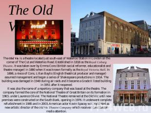 The Old Vic The Old Vic is a theatre located just south-east of Waterloo Station