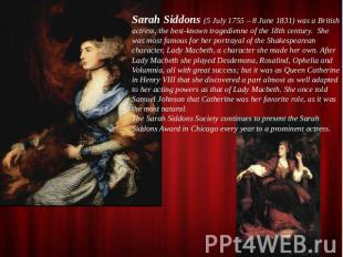 Sarah Siddons (5 July 1755 – 8 June 1831) was a British actress, the best-known