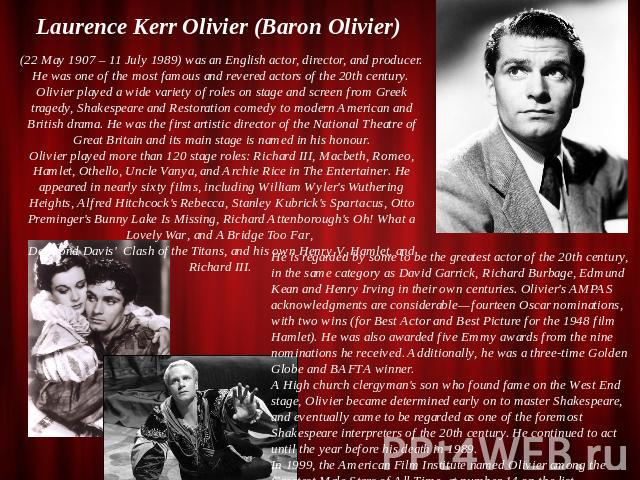 Laurence Kerr Olivier (Baron Olivier) (22 May 1907 – 11 July 1989) was an English actor, director, and producer. He was one of the most famous and revered actors of the 20th century. Olivier played a wide variety of roles on stage and screen from Gr…