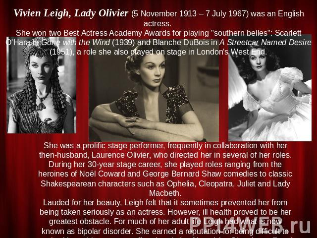 Vivien Leigh, Lady Olivier (5 November 1913 – 7 July 1967) was an English actress. She won two Best Actress Academy Awards for playing