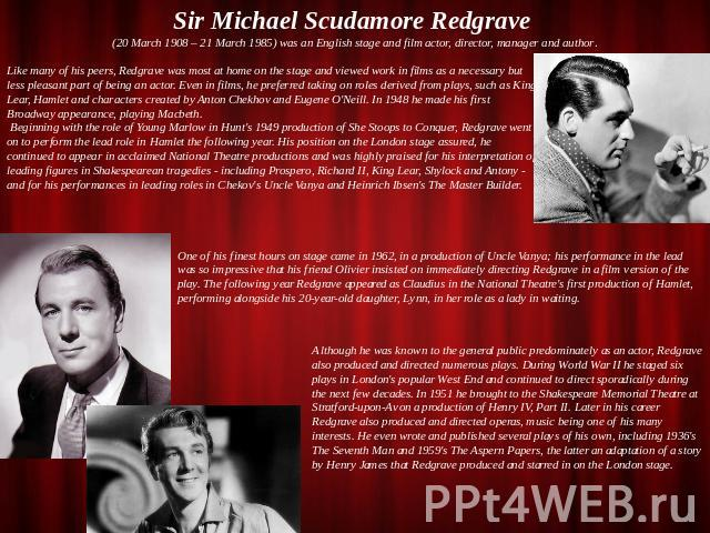 Sir Michael Scudamore Redgrave (20 March 1908 – 21 March 1985) was an English stage and film actor, director, manager and author. Like many of his peers, Redgrave was most at home on the stage and viewed work in films as a necessary but less pleasan…