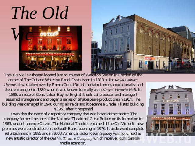 The Old Vic The Old Vic is a theatre located just south-east of Waterloo Station in London on the corner of The Cut and Waterloo Road. Established in 1818 as the Royal Coburg Theatre, it was taken over by Emma Cons (British social reformer, educatio…
