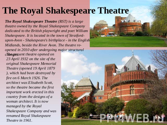 The Royal Shakespeare Theatre The Royal Shakespeare Theatre (RST) is a large theatre owned by the Royal Shakespeare Company dedicated to the British playwright and poet William Shakespeare. It is located in the town of Stratford-upon-Avon - Shakespe…