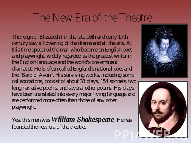 The New Era of the Theatre The reign of Elizabeth I in the late 16th and early 17th century saw a flowering of the drama and all the arts. At this time appeared the man who became an English poet and playwright, widely regarded as the greatest write…