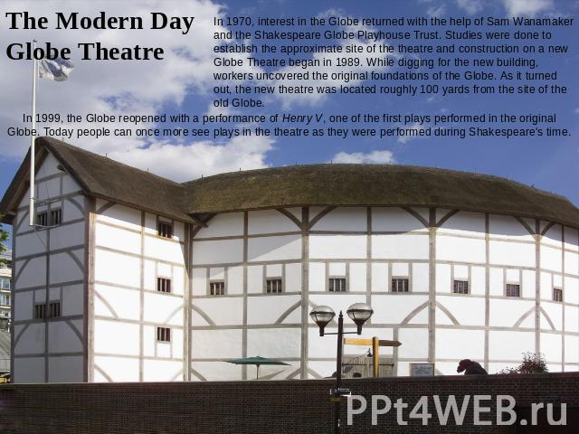 The Modern Day Globe Theatre In 1970, interest in the Globe returned with the help of Sam Wanamaker and the Shakespeare Globe Playhouse Trust. Studies were done to establish the approximate site of the theatre and construction on a new Globe Theatre…