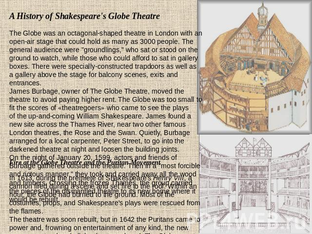 A History of Shakespeare's Globe Theatre The Globe was an octagonal-shaped theatre in London with an open-air stage that could hold as many as 3000 people. The general audience were